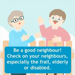 Be a good neighbour! Check on your neighbours, especially the frail, elderly or disabled