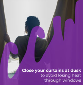 Close your curtains at dusk to avoid losing heat through your windows