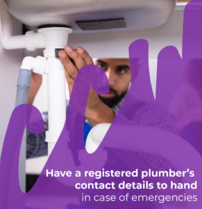 Have a registered plumber's contact details to hand in case of emergencies